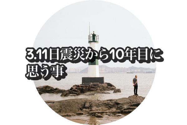 3.11日震災から10年目に思う事